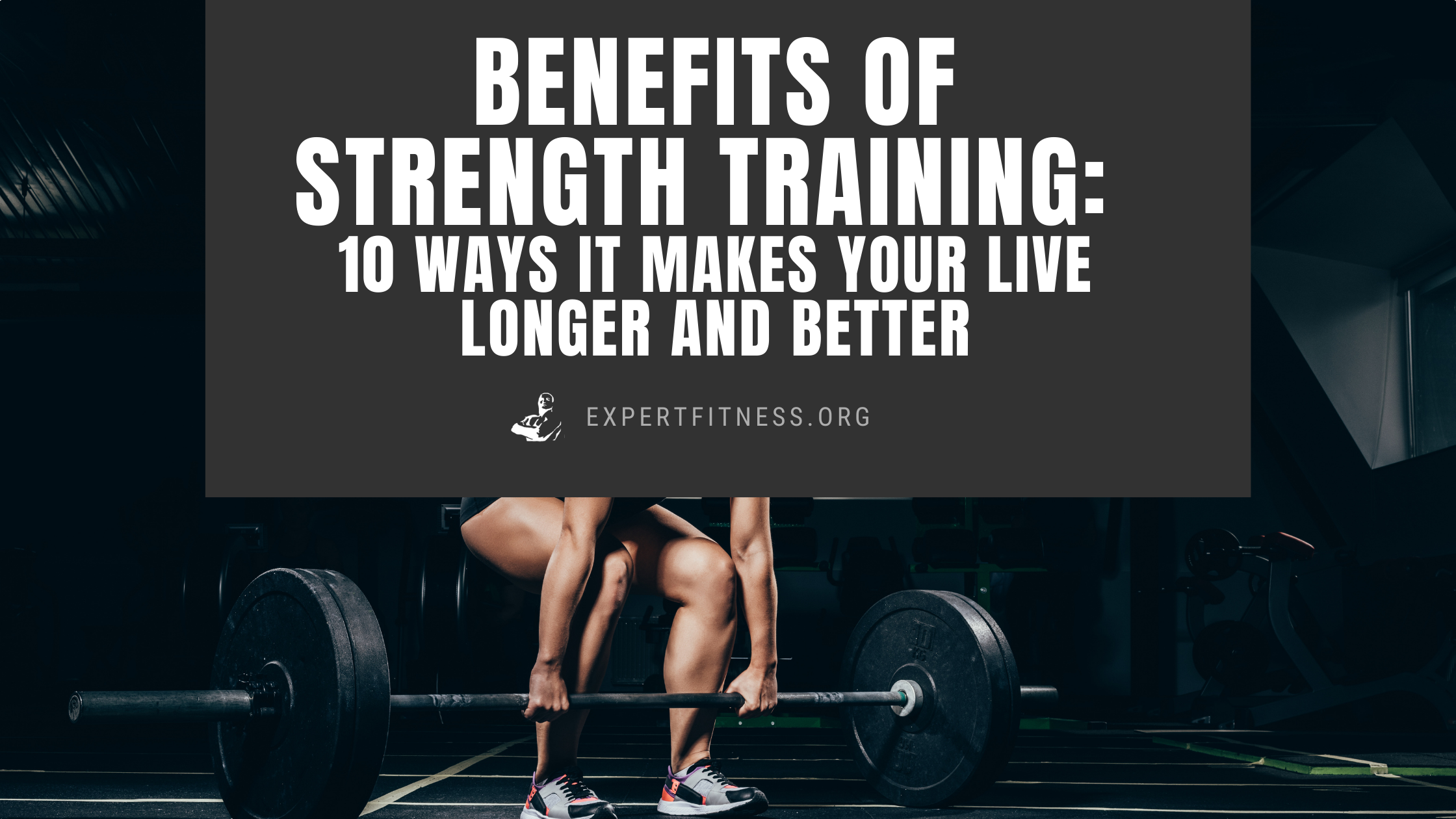 Benefits of Strength Training: 10 Ways it Makes Your Live Longer and Better